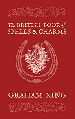 """The British Book of Spells & Charms: A Compilation of Traditional Folk Magic"", by Graham King."