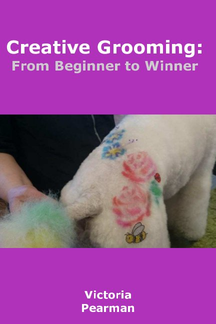 Creative Groomer; from beginner to winner By Vikki Pearman