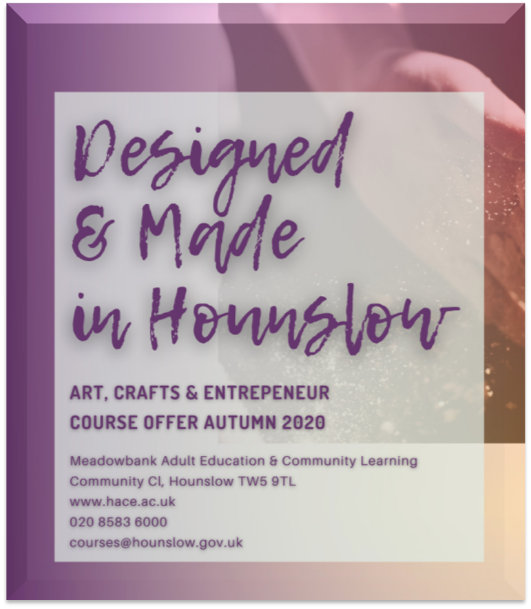 Designed and made in Hounslow. Arts, Crafts and entrepreneur course offer autumn 2020.. Click to open course brochure. Opens in a new window.