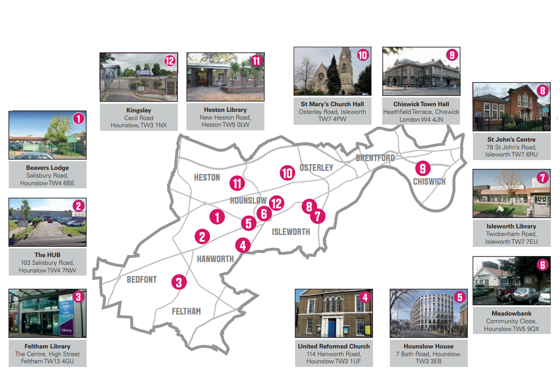 Our centres locations across the borough: 1. Beavers Loge. 2. The Hub. 3. Feltham Library. 4. United Reformed Church. 5. Hounslow House. 6. Meadowbank. 7. Isleworth Library. 8.St John's Centre. 9. Chiswick's Town Hall. 10. St Mary's Church Hall, Isleworth. 11. Heston Library. 12. Kingsley Academy.