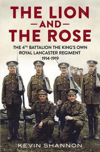 "Book Review: ""The Lion and the Rose: The 4th Battalion The King's Own Royal Lancaster Regiment 1914 - 1919"", written by Kevin Shannon."