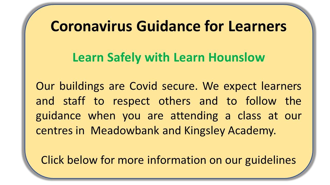 Coronavirus Guidance for Leaners Learn Safely with Learn Hounslow Our buildings are Covid secure. We expect learners and staff to respect others and to follow the guidance when you are attending a class at our centres in  Meadowbank and Kingsley Academy.  Click below for more information on our guidelines